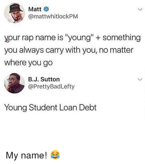 "Memes, Rap, and 🤖: Matt  @mattwhitlockPM  your rap name is ""young""+ something  you always carry with you, no matter  where you go  в.J. Sutton  @PrettyBadLefty  Young Student Loan Debt My name! 😂"