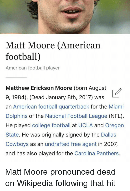 Carolina Panthers, Dallas Cowboys, and Nfl: Matt Moore (American  football)  American football player  Matthew Erickson Moore (born August  9, 1984), (Dead January 8th, 2017) was  an American football quarterback for the Miami  Dolphins of the National Football League  (NFL).  He played college football at UCLA and Oregon  State. He was originally signed by the  Dallas  Cowboys as an undrafted free agent in 2007,  and has also played for the  Carolina Panthers. Matt Moore pronounced dead on Wikipedia following that hit