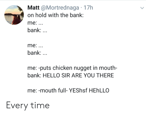 Hello, Bank, and Chicken: Matt @Mortrednaga 17h  on hold with the bank:  me: ..  bank:  me:..  bank:  me: -puts chicken nugget in mouth-  bank: HELLO SIR ARE YOU THERE  me: -mouth full- YEShsf HEhLLO Every time
