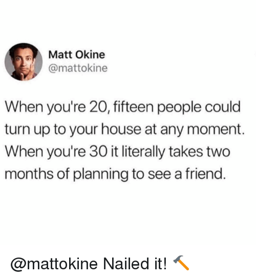 Memes, Turn Up, and House: Matt Okine  @mattokine  When you're 20, fifteen people could  turn up to your house at any moment.  When you're 30 it literally takes two  months of planning to see a friend @mattokine Nailed it! 🔨