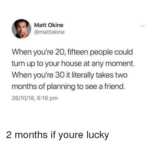 Turn Up, House, and Friend: Matt Okine  @mattokine  When you're 20, fifteen people could  turn up to your house at any moment.  When you're 30 it literally takes two  months of planning to see a friend.  26/10/18, 6:18 pm 2 months if youre lucky