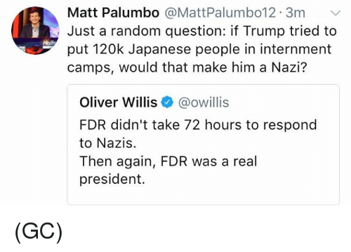 Memes, Trump, and Japanese: Matt Palumbo @MattPalumbo12. 3m  Just a random question: if Trump tried to  put 120k Japanese people in internment  camps, would that make him a Nazi?  Molft  Oliver Willis@owillis  FDR didn't take 72 hours to respond  to Nazis.  Then again, FDR was a real  president. (GC)