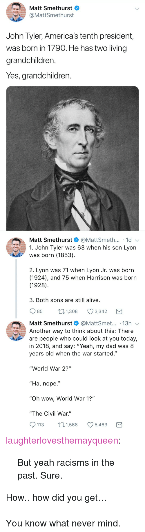 """Alive, Dad, and Tumblr: Matt Smethurst  @MattSmethurst  John Tyler, America's tenth president,  was born in 1790. He has two living  grandchildren.  Yes, grandchildren.   Matt Smethurst  @MattSmeth... 1d  1. John Tyler was 63 when his son Lyon  was born (1853)  2. Lyon was 71 when Lyon Jr. was born  (1924), and 75 when Harrison was born  (1928)  3. Both sons are still alive  85  1.308 Ø3342  Matt Smethurst@MattSmet... .13h  Another way to think about this: There  are people who could look at you today,  in 2018, and say: """"Yeah, my dad was 8  years old when the war started.""""  """"World War 2?""""  """"Ha, nope.""""  """"Oh wow, World War 1?""""  """"The Civil War.""""  113 1,566 5,463 <p><a href=""""http://laughterlovesthemayqueen.tumblr.com/post/173047841984/but-yeah-racisms-in-the-past-sure"""" class=""""tumblr_blog"""">laughterlovesthemayqueen</a>:</p>  <blockquote><p>But yeah racisms in the past. Sure. </p></blockquote>  <p>How.. how did you get…</p><p><br/></p><p>You know what never mind.</p>"""