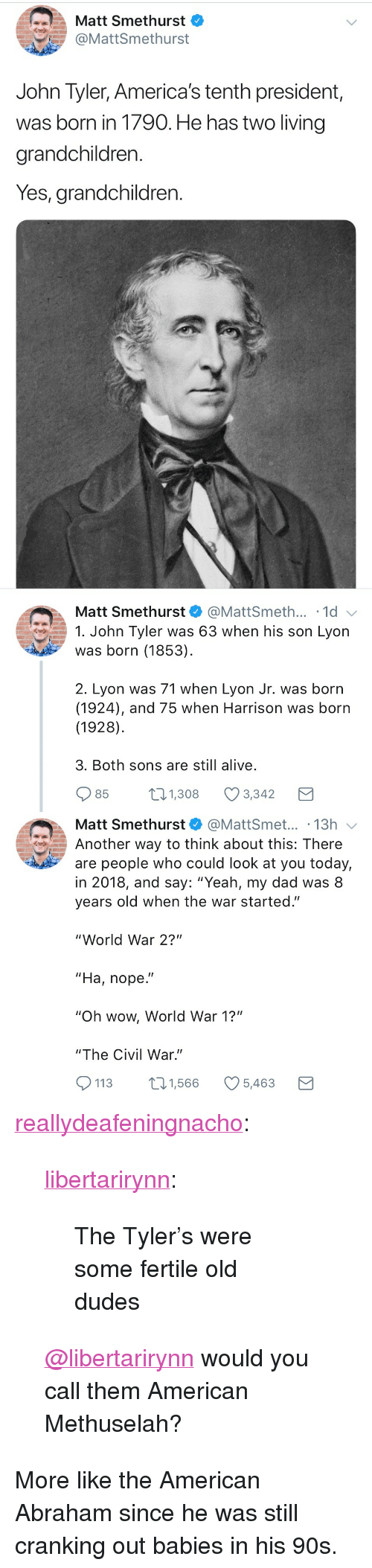 "Alive, Dad, and Tumblr: Matt Smethurst  @MattSmethurst  John Tyler, America's tenth president,  was born in 1790. He has two living  grandchildren.  Yes, grandchildren.   Matt Smethurst  @MattSmeth... 1d  1. John Tyler was 63 when his son Lyon  was born (1853)  2. Lyon was 71 when Lyon Jr. was born  (1924), and 75 when Harrison was born  (1928)  3. Both sons are still alive  85  1.308 Ø3342  Matt Smethurst@MattSmet... .13h  Another way to think about this: There  are people who could look at you today,  in 2018, and say: ""Yeah, my dad was 8  years old when the war started.""  ""World War 2?""  ""Ha, nope.""  ""Oh wow, World War 1?""  ""The Civil War.""  113 1,566 5,463 <p><a href=""https://reallydeafeningnacho.tumblr.com/post/173045101930/libertarirynn-the-tylers-were-some-fertile-old"" class=""tumblr_blog"">reallydeafeningnacho</a>:</p>  <blockquote><p><a href=""https://libertarirynn.tumblr.com/post/173045075664/the-tylers-were-some-fertile-old-dudes"" class=""tumblr_blog"">libertarirynn</a>:</p><blockquote><p>The Tyler's were some fertile old dudes</p></blockquote> <p><a class=""tumblelog"" href=""https://tmblr.co/mZHrjydhp9oUbxMGBDJA8rw"">@libertarirynn</a> would you call them American Methuselah?</p></blockquote>  <p>More like the American Abraham since he was still cranking out babies in his 90s.</p>"