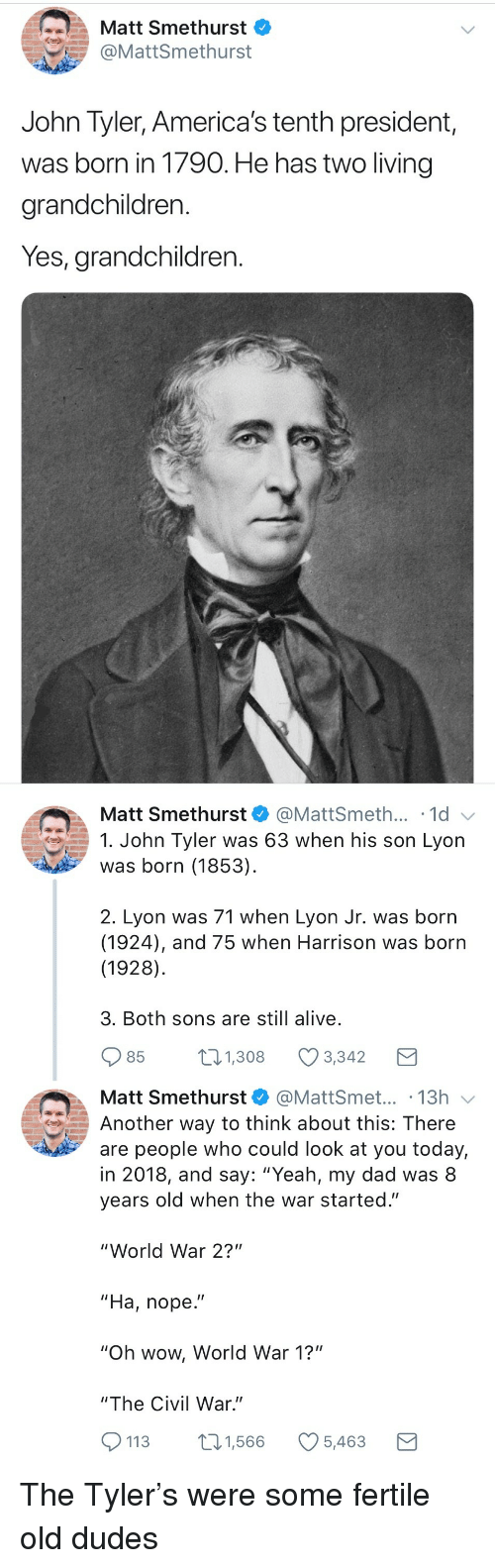 """Alive, Dad, and Wow: Matt Smethurst  @MattSmethurst  John Tyler, America's tenth president,  was born in 1790. He has two living  grandchildren.  Yes, grandchildren.   Matt Smethurst  @MattSmeth... 1d  1. John Tyler was 63 when his son Lyon  was born (1853)  2. Lyon was 71 when Lyon Jr. was born  (1924), and 75 when Harrison was born  (1928)  3. Both sons are still alive  85  1.308 Ø3342  Matt Smethurst@MattSmet... .13h  Another way to think about this: There  are people who could look at you today,  in 2018, and say: """"Yeah, my dad was 8  years old when the war started.""""  """"World War 2?""""  """"Ha, nope.""""  """"Oh wow, World War 1?""""  """"The Civil War.""""  113 1,566 5,463 <p>The Tyler's were some fertile old dudes</p>"""