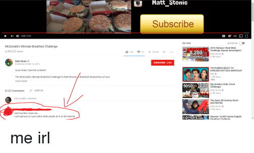 Cheating, Dancing, and Food: Matt  Stonie  Subscribe  )  5:23 / 5:31  Up next  AUTOPLAY  McDonald's Ultimate Breakfast Challenge  6,390,525 views  2016 Olympic Cheat Meal  Challenge (Sawan Serasinghe's  Matt Stonie  4.9M views  8,280  1 65K 12K ◆ SHARE =+ …  alories  8:41  Matt Stonie  Published on Mar 16, 2016  SUBSCRIBE 2.8M  YOUTUBERS REACT TO  DANCING HOT DOG SNAPCHAT  FBE  1.4M views  New  Good Video? Like/Fav & Share!!  The McDonald's Ultimate Breakfast Challenge!! 4 Hash Browns,8 Breakfast Sandwiches (of your  10:14  SHOW MORE  9050Cals  Big Smoke's Order (Food  Challenge)  8,122 CommentsSORT BY  Matt Stonie  6.3M views  10:03  Add a public comment..  The Giant 3lb Gummy Worm  DESTROYED  Matt Stonie  3.9M views  8:39  I eat food like I have sex...  I can't get any so I just watch other people do it on the internet  101115ca  Massive 10,000 Calorie English  Rreakfast Challenge  10o0 Calorie English