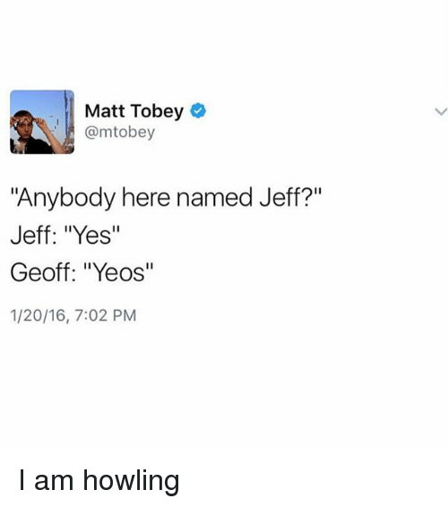 "Girl Memes, Yes, and Matte: Matt Tobey  @mtobey  ""Anybody here named Jef?""  Jeff: ""Yes'""  Geoff: ""Yeos""  1/20/16, 7:02 PM I am howling"