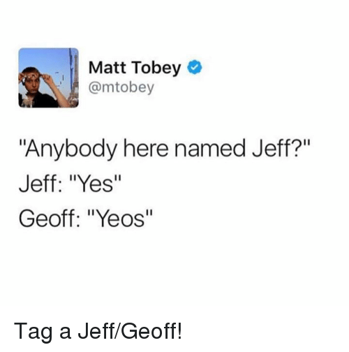 matt tobey mtobey anybody here named jeff jeff yes geoff 27706896 ✅ 25 best memes about geoff geoff memes