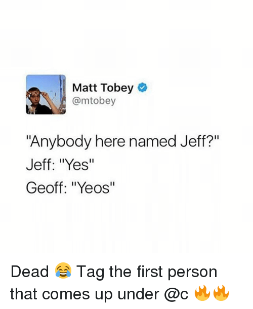 """Girl, Yes, and First: Matt Tobey  @mtobey  """"Anybody here named Jeff?""""  Jeff: """"Yes""""  Geoff: """"Yeos"""" Dead 😂 Tag the first person that comes up under @c 🔥🔥"""