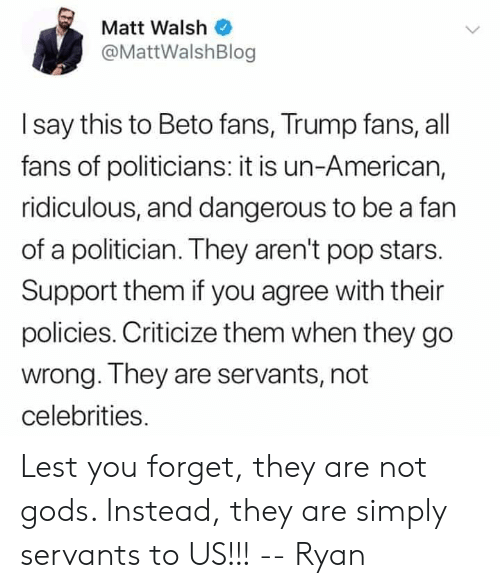 Memes, Pop, and American: Matt Walsh  @MattWalshBlog  I say this to Beto fans, Trump fans, all  fans of politicians: it is un-American,  ridiculous, and dangerous to be a fan  of a politician. They aren't pop stars.  Support them if you agree with their  policies. Criticize them when they go  wrong. They are servants, not  celebrities. Lest you forget, they are not gods. Instead, they are simply servants to US!!!  -- Ryan