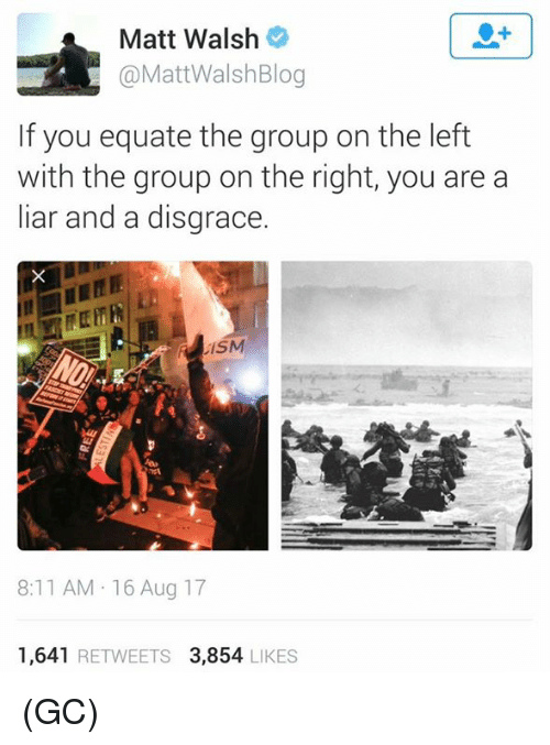 Memes, 🤖, and Group: Matt Walsh  @MattWalshBlog  If you equate the group on the left  with the group on the right, you are a  liar and a disgrace.  8:11 AM 16 Aug 17  1,641 RETWEETS 3,854 LIKES (GC)