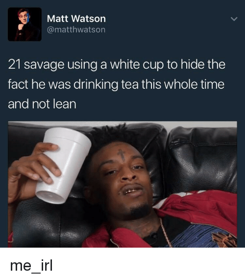 Drinking, Lean, and Savage: Matt Watson  @matthwatson  21 savage using a white cup to hide the  fact he was drinking tea this whole time  and not lean me_irl