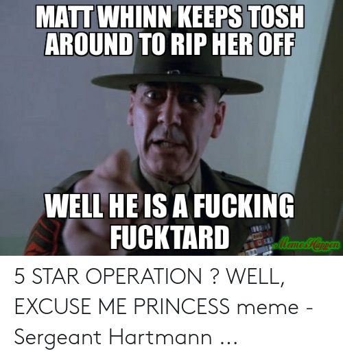 Fucking, Meme, and Princess: MATT WHINN KEEPS TOSH  AROUND TO RIP HER OFF  WELL HE IS A FUCKING  FUCKTARD 5 STAR OPERATION ? WELL, EXCUSE ME PRINCESS meme - Sergeant Hartmann ...