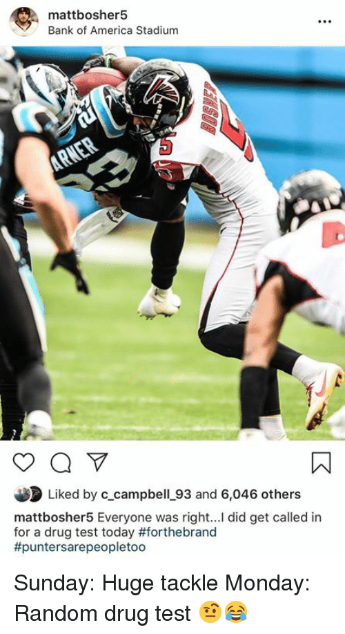 America, Bank, and Bank of America: mattbosher5  Bank of America Stadium  Liked by c_campbell_93 and 6,046 others  mattbosher5 Everyone was right... did get called in  for a drug test today #forthebrand  #puntersare peopletoo Sunday: Huge tackle Monday: Random drug test 🤨😂