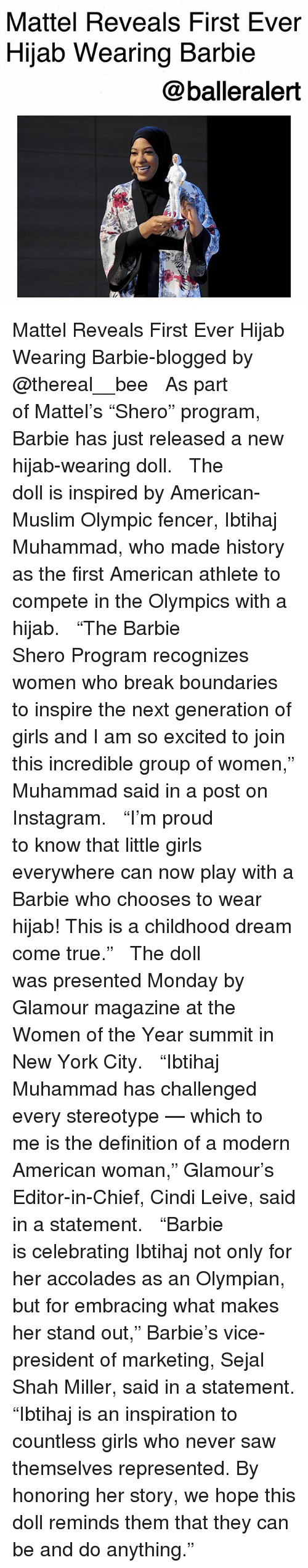 """Barbie, Girls, and Instagram: Mattel Reveals First Ever  Hijab Wearing Barbie  @balleralert Mattel Reveals First Ever Hijab Wearing Barbie-blogged by @thereal__bee ⠀⠀⠀⠀⠀⠀⠀⠀⠀ ⠀⠀ As part of Mattel's """"Shero"""" program, Barbie has just released a new hijab-wearing doll. ⠀⠀⠀⠀⠀⠀⠀⠀⠀ ⠀⠀ The doll is inspired by American-Muslim Olympic fencer, Ibtihaj Muhammad, who made history as the first American athlete to compete in the Olympics with a hijab. ⠀⠀⠀⠀⠀⠀⠀⠀⠀ ⠀⠀ """"The Barbie Shero Program recognizes women who break boundaries to inspire the next generation of girls and I am so excited to join this incredible group of women,"""" Muhammad said in a post on Instagram. ⠀⠀⠀⠀⠀⠀⠀⠀⠀ ⠀⠀ """"I'm proud to know that little girls everywhere can now play with a Barbie who chooses to wear hijab! This is a childhood dream come true."""" ⠀⠀⠀⠀⠀⠀⠀⠀⠀ ⠀⠀ The doll was presented Monday by Glamour magazine at the Women of the Year summit in New York City. ⠀⠀⠀⠀⠀⠀⠀⠀⠀ ⠀⠀ """"Ibtihaj Muhammad has challenged every stereotype — which to me is the definition of a modern American woman,"""" Glamour's Editor-in-Chief, Cindi Leive, said in a statement. ⠀⠀⠀⠀⠀⠀⠀⠀⠀ ⠀⠀ """"Barbie is celebrating Ibtihaj not only for her accolades as an Olympian, but for embracing what makes her stand out,"""" Barbie's vice-president of marketing, Sejal Shah Miller, said in a statement. """"Ibtihaj is an inspiration to countless girls who never saw themselves represented. By honoring her story, we hope this doll reminds them that they can be and do anything."""""""