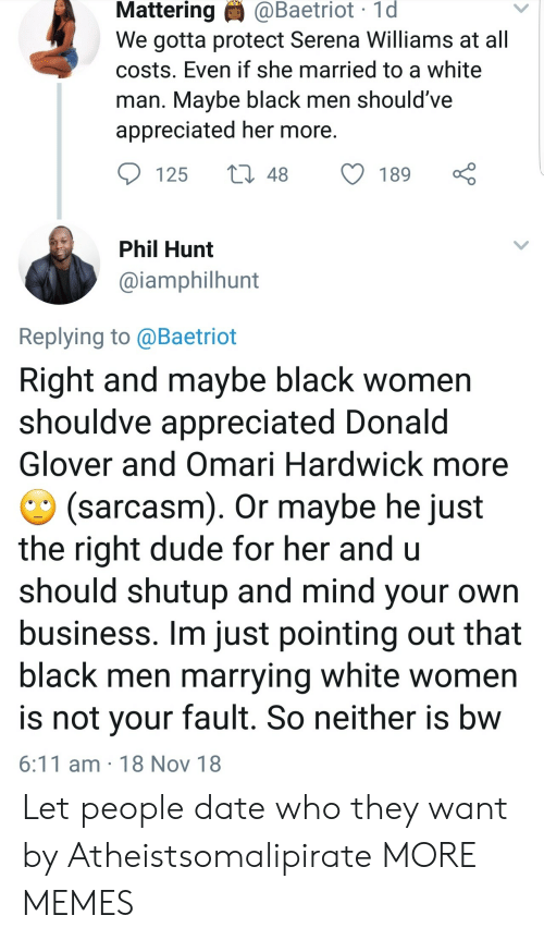 Dank, Donald Glover, and Dude: Mattering  @Baetriot  1d  We gotta protect Serena Williams at all  costs. Even if she married to a white  man. Mavbe black men should've  appreciated her more  125 t48 189  Phil Hunt  @iamphilhunt  Replying to @Baetriot  Right and maybe black women  shouldve appreciated Donald  Glover and Omari Hardwick more  (sarcasm). Or maybe he just  the right dude for her and u  should shutup and mind your own  business. Im just pointing out that  black men marrying white women  is not vour fault. So neither is bw  6:11 am 18 Nov 18 Let people date who they want by Atheistsomalipirate MORE MEMES
