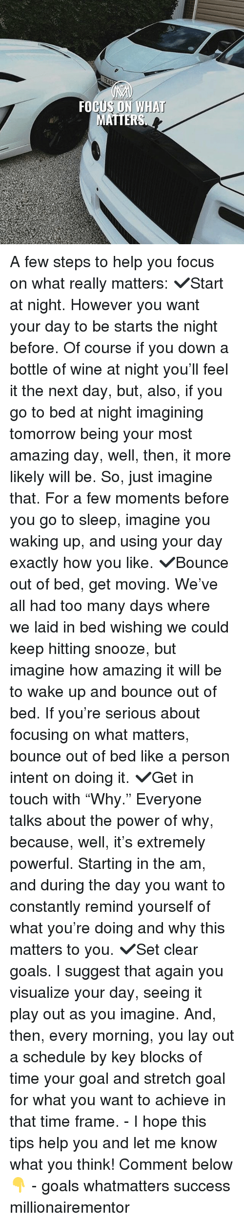 """Go to Sleep, Goals, and Memes: MATTERS A few steps to help you focus on what really matters: ✔️Start at night. However you want your day to be starts the night before. Of course if you down a bottle of wine at night you'll feel it the next day, but, also, if you go to bed at night imagining tomorrow being your most amazing day, well, then, it more likely will be. So, just imagine that. For a few moments before you go to sleep, imagine you waking up, and using your day exactly how you like. ✔️Bounce out of bed, get moving. We've all had too many days where we laid in bed wishing we could keep hitting snooze, but imagine how amazing it will be to wake up and bounce out of bed. If you're serious about focusing on what matters, bounce out of bed like a person intent on doing it. ✔️Get in touch with """"Why."""" Everyone talks about the power of why, because, well, it's extremely powerful. Starting in the am, and during the day you want to constantly remind yourself of what you're doing and why this matters to you. ✔️Set clear goals. I suggest that again you visualize your day, seeing it play out as you imagine. And, then, every morning, you lay out a schedule by key blocks of time your goal and stretch goal for what you want to achieve in that time frame. - I hope this tips help you and let me know what you think! Comment below👇 - goals whatmatters success millionairementor"""