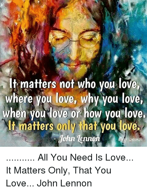 Matters Not Who You Love Where You Love Why You Love When You Love Or How You Love It Matters 00h That You Love Ohn All You Need Is Love It Matters
