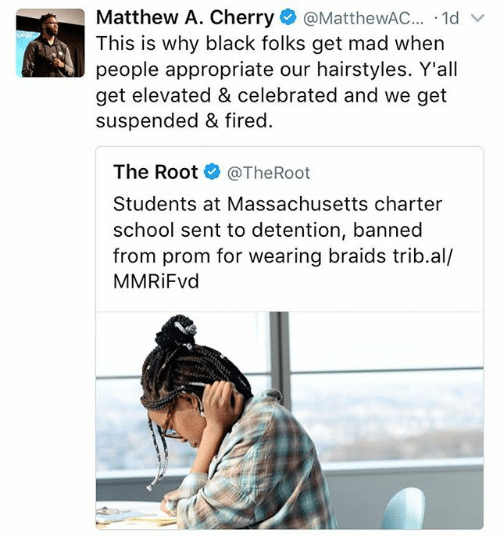 Braids, Memes, and School: Matthew A. Cherry  MatthewAC  1d  v  This is why black folks get mad when  people appropriate our hairstyles. Y'all  get elevated & celebrated and we get  suspended & fired.  The Root  @The Root  Students at Massachusetts charter  school sent to detention, banned  from prom for wearing braids trib.al/  MMRiFvd