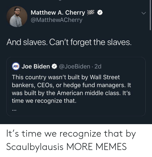 Dank, Joe Biden, and Memes: Matthew A. Cherry  @MatthewACherry  And slaves. Can't forget the slaves.  J0 Joe Biden @JoeBiden 2d  This country wasn't built by Wall Street  bankers, CEOS, or hedge fund managers. It  was built by the American middle class. It's  time we recognize that. It's time we recognize that by Scaulbylausis MORE MEMES