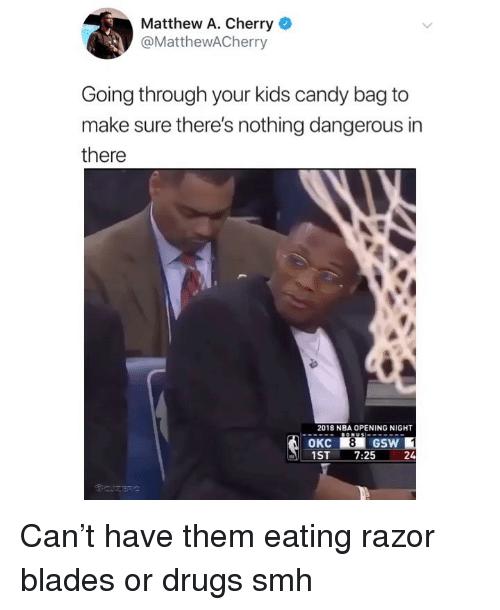 Candy, Drugs, and Memes: Matthew A. Cherry  @MatthewACherry  Going through your kids candy bag to  make sure there's nothing dangerous in  there  2018 NBA OPENING NIGHT  8  1ST 7:25  24 Can't have them eating razor blades or drugs smh
