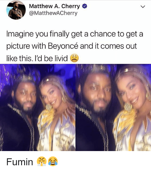 Beyonce, Girl Memes, and A Picture: Matthew A. Cherry  @MattheWACherry  Imagine you finally get a chance to get a  picture with Beyoncé and it comes out  like this. I'd be livid Fumin 😤😂