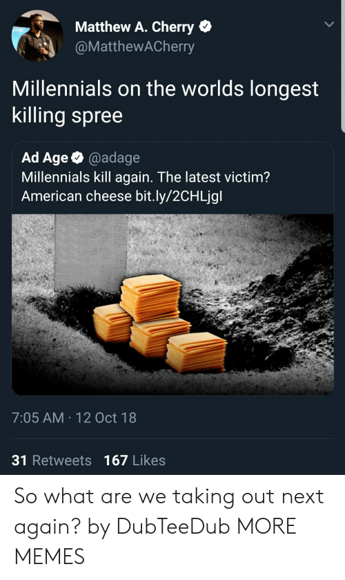 Dank, Memes, and Target: Matthew A. Cherry *  @MatthewACherry  Millennials on the worlds longest  Killing spree  Ad Age@adage  Millennials kill again. The latest victim?  American cheese bit.ly/2CHLjgl  7:05 AM 12 Oct 18  31 Retweets 167 Likes So what are we taking out next again? by DubTeeDub MORE MEMES