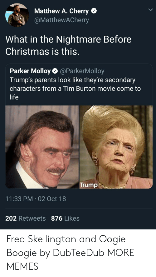 Christmas, Dank, and Life: Matthew A. Cherry  @MatthewACherry  What in the Nightmare Before  Christmas is this.  Parker Molloy@ParkerMolloy  Trump's parents look like they're secondary  characters from a Tim Burton movie come to  life  Trump  11:33 PM-02 Oct 18  202 Retweets 876 Likes Fred Skellington and Oogie Boogie by DubTeeDub MORE MEMES