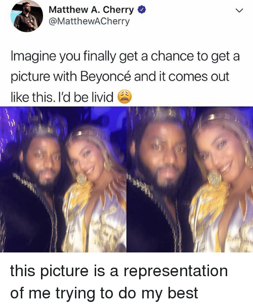 Beyonce, Best, and Relatable: Matthew A. Cherry*  @MatthewACherryy  Imagine you finally get a chance to get a  picture with Beyoncé and it comes out  like this. I'd be livid this picture is a representation of me trying to do my best