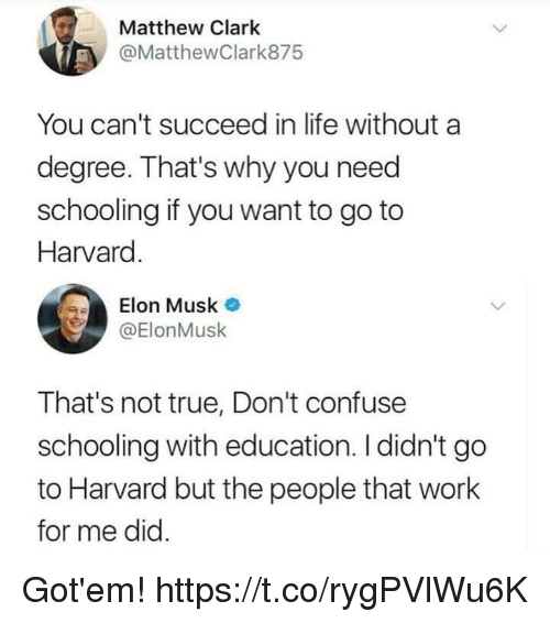 Funny, Life, and True: Matthew Clark  @MatthewClark875  You can't succeed in life without a  degree. That's why you need  schooling if you want to go to  Harvard  Elon Musk  @ElonMusk  That's not true, Don't confuse  schooling with education. I didn't go  to Harvard but the people that work  for me did Got'em! https://t.co/rygPVlWu6K