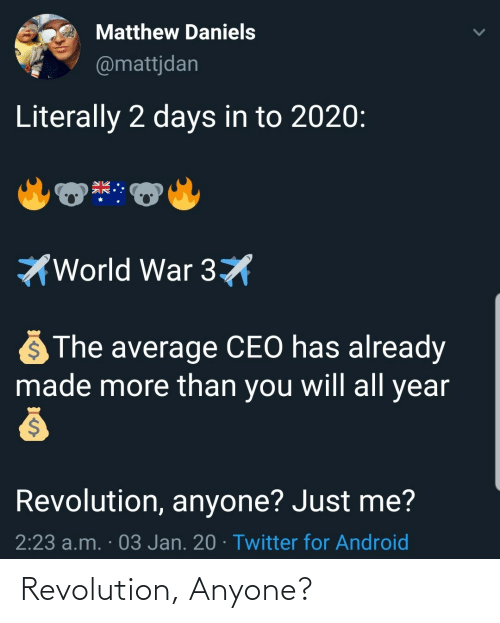 Android, Twitter, and Revolution: Matthew Daniels  @mattjdan  Literally 2 days in to 2020:  World War 3X  The average CEO has already  made more than you will all year  Revolution, anyone? Just me?  2:23 a.m. · 03 Jan. 20 · Twitter for Android Revolution, Anyone?