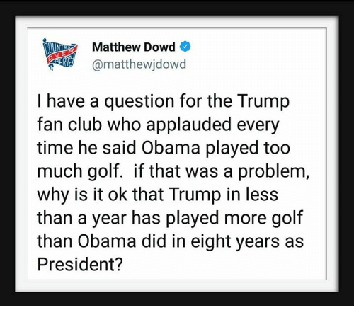Club, Obama, and Too Much: Matthew Dowd  @matthewjdowd  illhi)  I have a question for the Trump  fan club who applauded every  time he said Obama played too  much golf. if that was a problem,  why is it ok that Trump in less  than a year has played more golf  than Obama did in eight years as  President?