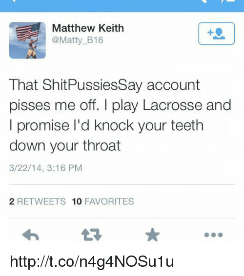 Memes, Lacrosse, and 🤖: Matthew Keith  @Matty B16  That Shit PussiesSay account  pisses me off. play Lacrosse and  I promise l'd knock your teeth  down your throat  3/22/14, 3:16 PM  2 RETWEETS 10  FAVORITES http://t.co/n4g4NOSu1u