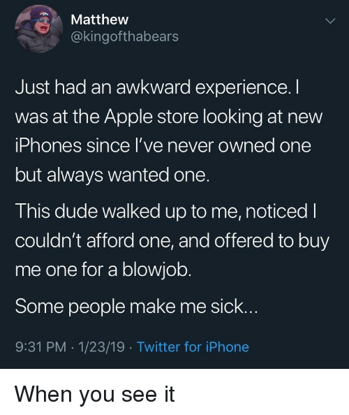 Apple, Dude, and Iphone: Matthew  @kingofthabears  Just had an awkward experience.I  was at the Apple store looking at new  iPhones since l've never owned one  but always wanted one.  This dude walked up to me, noticed I  couldn't afford one, and offered to buy  me one for a blowjob.  Some people make me sick..  9:31 PM -1/23/19 Twitter for iPhone When you see it