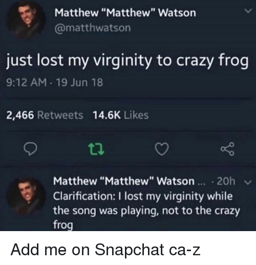 """Crazy, Snapchat, and Lost: Matthew """"Matthew"""" Watson  @matthwatson  just lost my virginity to crazy frog  9:12 AM 19 Jun 18  2,466 Retweets 14.6K Likes  Matthew """"Matthew"""" Watsn 20h v  Clarification: I lost my virginity while  the song was playing, not to the crazy  frog Add me on Snapchat ca-z"""