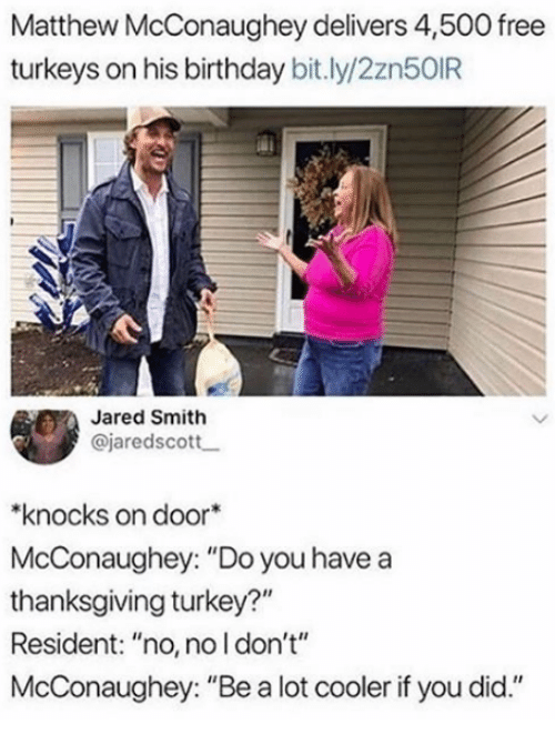 """Birthday, Matthew McConaughey, and Thanksgiving: Matthew McConaughey delivers 4,500 free  turkeys on his birthday bit.ly/2zn50IR  Jared Smith  @jaredscott  knocks on door  McConaughey: """"Do you have a  thanksgiving turkey?""""  Resident: """"no, no l don't""""  McConaughey: """"Be a lot cooler if you did."""""""