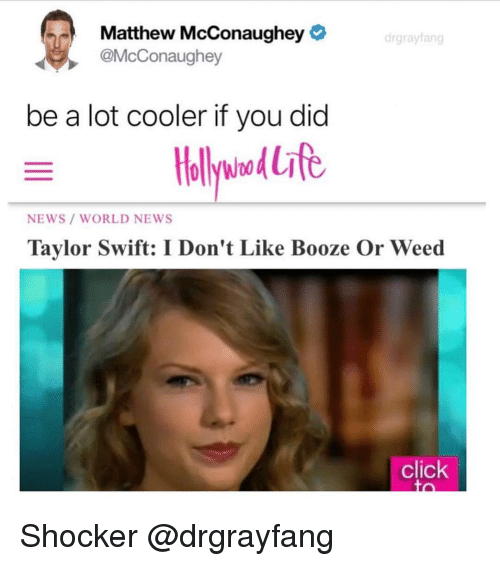 Click, Matthew McConaughey, and News: Matthew McConaughey  @McConaughey  drgrayfang  be a lot cooler if you did  NEWS/ WORLD NEWS  Taylor Swift: I Don't Like Booze Or Weed  click Shocker @drgrayfang