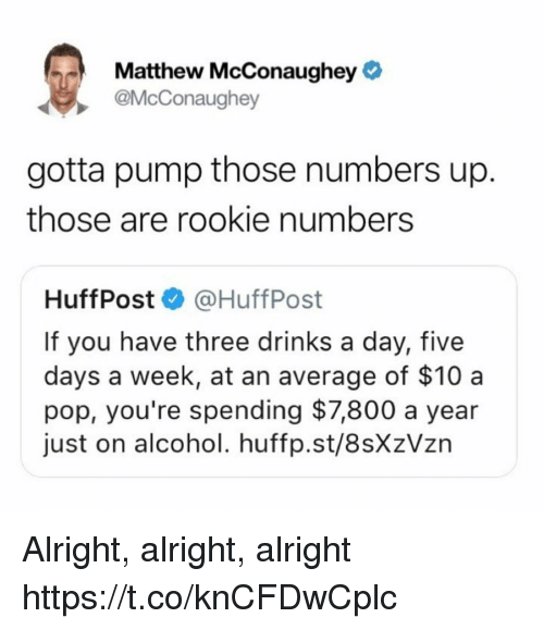 Funny, Matthew McConaughey, and Pop: Matthew McConaughey  @McConaughey  gotta pump those numbers up.  those are rookie numbers  HuffPost @HuffPost  If you have three drinks a day, five  days a week, at an average of $10 a  pop, you're spending $7,800 a year  just on alcohol. huffp.st/8sXzVzn Alright, alright, alright https://t.co/knCFDwCplc