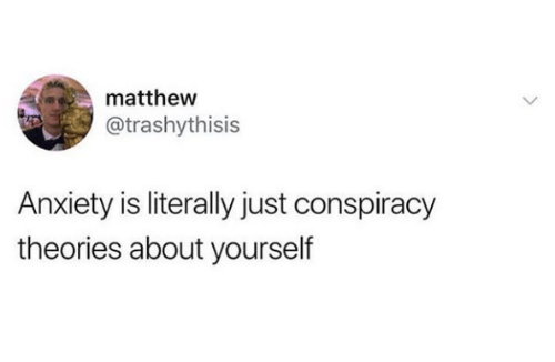 Anxiety, Conspiracy, and Conspiracy Theories: matthew  @trashythisis  Anxiety is literally just conspiracy  theories about yourself