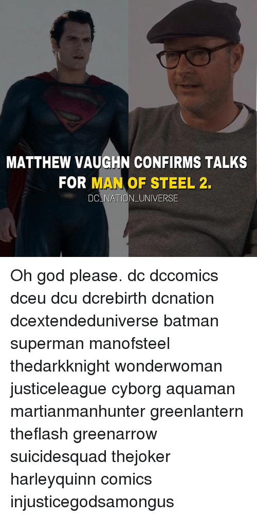Batman, God, and Memes: MATTHEW VAUGHN CONFIRMS TALKS  FOR MAN OF STEEL 2.  DCLNATION_UNIVERSE Oh god please. dc dccomics dceu dcu dcrebirth dcnation dcextendeduniverse batman superman manofsteel thedarkknight wonderwoman justiceleague cyborg aquaman martianmanhunter greenlantern theflash greenarrow suicidesquad thejoker harleyquinn comics injusticegodsamongus