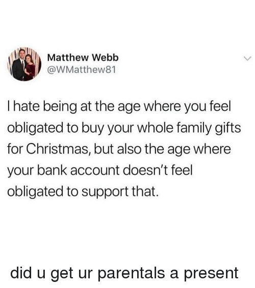 Christmas, Family, and Memes: Matthew Webb  @WMatthew81  I hate being at the age where you feel  obligated to buy your whole family gifts  for Christmas, but also the age where  your bank account doesn't feel  obligated to support that. did u get ur parentals a present