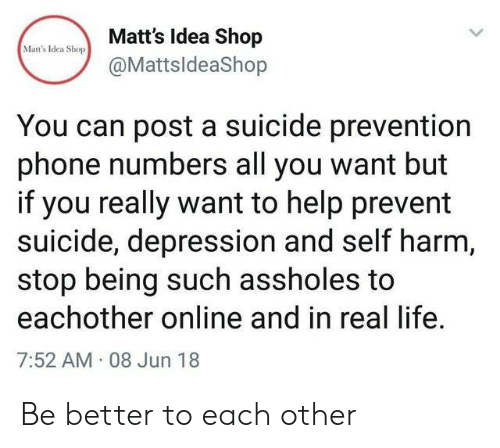 Life, Phone, and Depression: Matt's Idea Shop  Mat's Idea Shop  @MattsldeaShop  You can post a suicide prevention  phone numbers all you want but  if you really want to help prevent  suicide, depression and self harm,  stop being such assholes to  eachother online and in real life  7:52 AM 08 Jun 18 Be better to each other