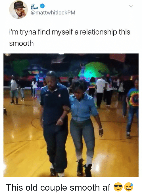 Af, Smooth, and Girl Memes: @mattwhitlockPM  i'm tryna find myself a relationship this  smooth This old couple smooth af 😎😅