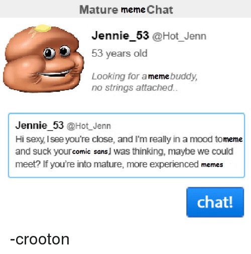 Meme, Memes, and Chat: Mature meme Chat  Jennie 53  @Hot Jenna  53 years old  Looking for a  buddy,  meme  no strings attached.  Jennie 53 @Hot Jenn  meme  and suck your  Sans  l was thinking, maybe we could  meet? If you're into mature, more experienced memes  chat! -crooton