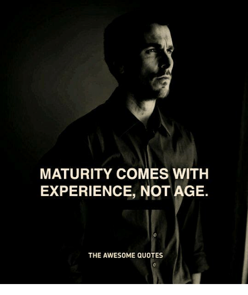 Maturity Comes With Experience Not Age 0 The Awesome Quotes Quotes