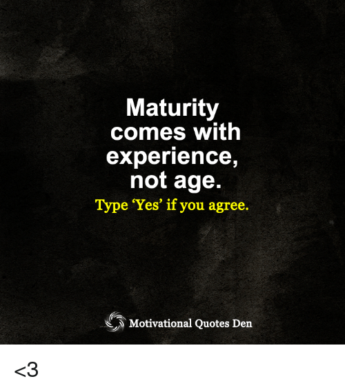 Maturity Comes With Experience Not Age Type Yes If You Agree