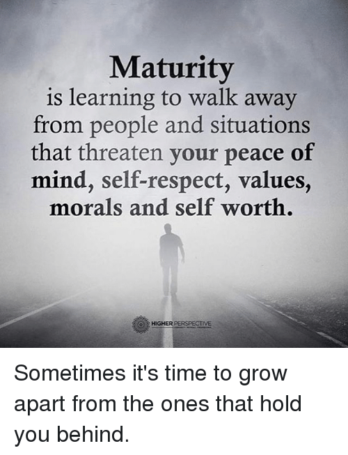Memes, Respect, and Time: Maturity  is learning to walk away  from people and situations  that threaten your peace of  mind, self-respect, values,  morals and self worth.  HIGHER PERSPECTIVE Sometimes it's time to grow apart from the ones that hold you behind.