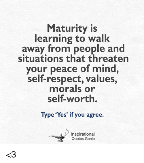 Respect, Quotes, and Mind: Maturity is  learning to walk  away from people and  situations that threaten  your peace of mind  self-respect, values,  morals or  Type 'Yes' if you agree.  Inspirational  Quotes Genie <3