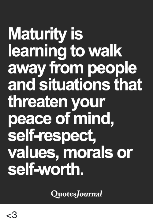 Memes, Respect, and Quotes: Maturity is  learning to walk  away from people  and situations that  threaten your  peace of mind,  self-respect,  values, morals or  self-worth  Quotes Journal <3