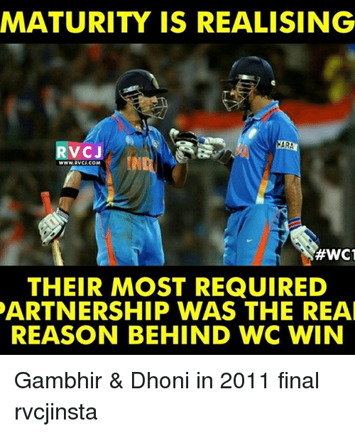 Memes, The Real, and Reason: MATURITY IS REALISING  ARA  V CJ  WWW.RVCJ.COM  #WC1  THEIR MOST REQUIRED  PARTNERSHIP WAS THE REAL  REASON BEHIND WC WIN Gambhir & Dhoni in 2011 final rvcjinsta